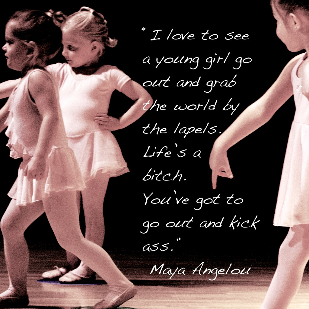 """""""I love to see a young girl go out and grab the world by the lapels. Life's a bitch. You've got to go out and kick ass.""""  Maya Angelou"""